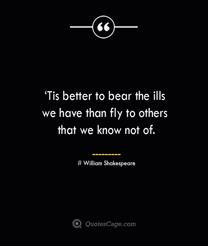 'Tis better to bear the ills we have than fly to others that we know not of. William Shakespeare