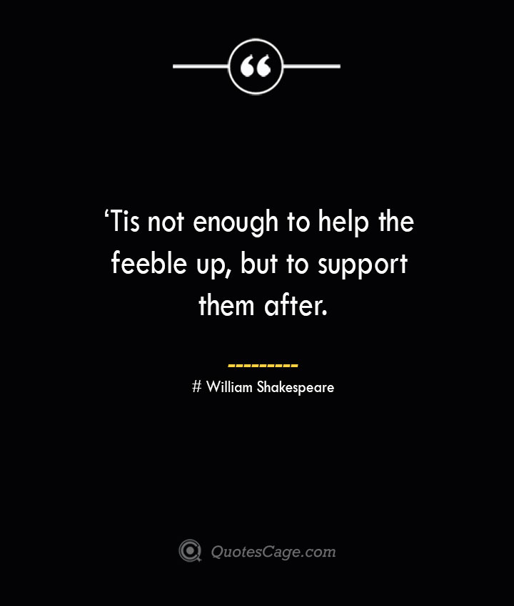 'Tis not enough to help the feeble up but to support them after. William Shakespeare