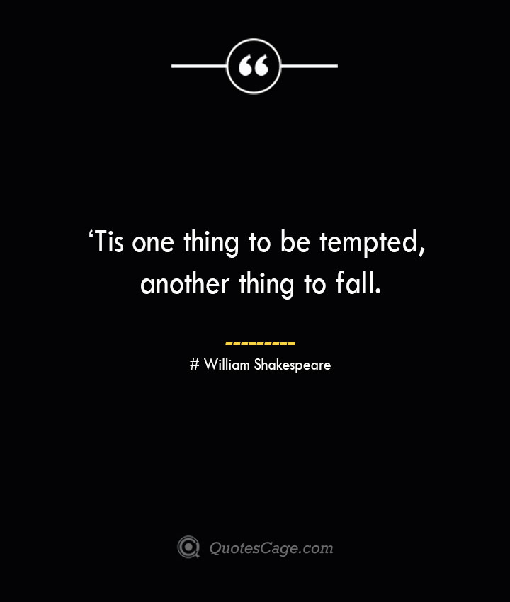 'Tis one thing to be tempted another thing to fall. William Shakespeare
