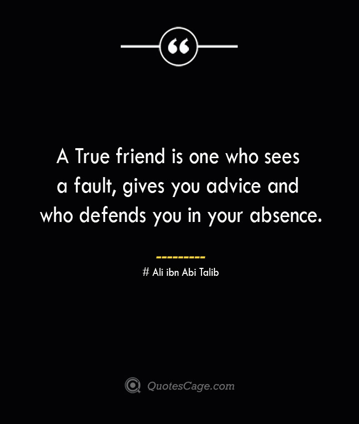 A True friend is one who sees a fault gives you advice and who defends you in your absence.— Ali ibn Abi Talib