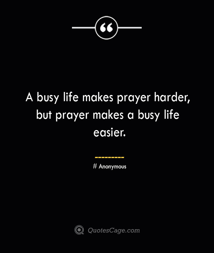 A busy life makes prayer harder but prayer makes a busy life easier.— Anonymous