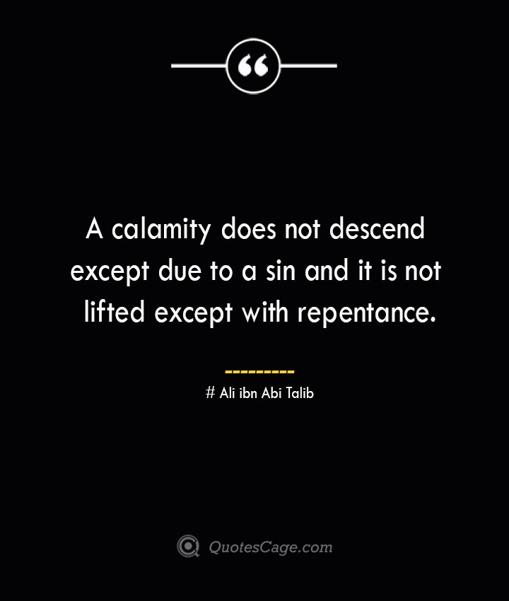 A calamity does not descend except due to a sin and it is not lifted except with repentance.— Ali ibn Abi Talib