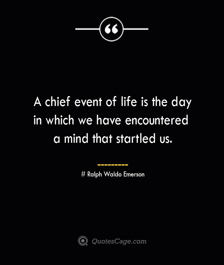 A chief event of life is the day in which we have encountered a mind that startled us.— Ralph Waldo Emerson