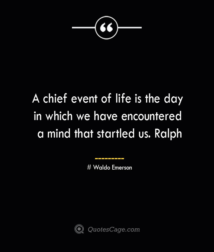 A chief event of life is the day in which we have encountered a mind that startled us. Ralph— Waldo Emerson