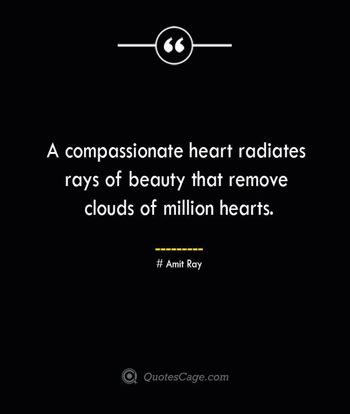 A compassionate heart radiates rays of beauty that remove clouds of million hearts.— Amit Ray