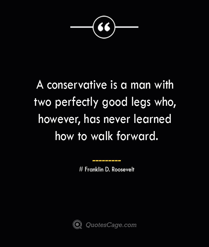 A conservative is a man with two perfectly good legs who however has never learned how to walk forward.— Franklin D. Roosevelt