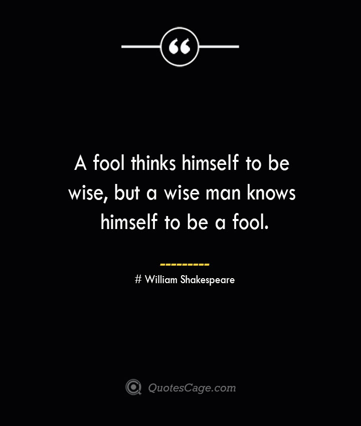 A fool thinks himself to be wise but a wise man knows himself to be a fool. William Shakespeare