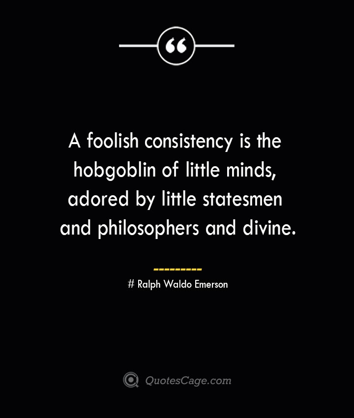 A foolish consistency is the hobgoblin of little minds adored by little statesmen and philosophers and divine.— Ralph Waldo Emerson 1