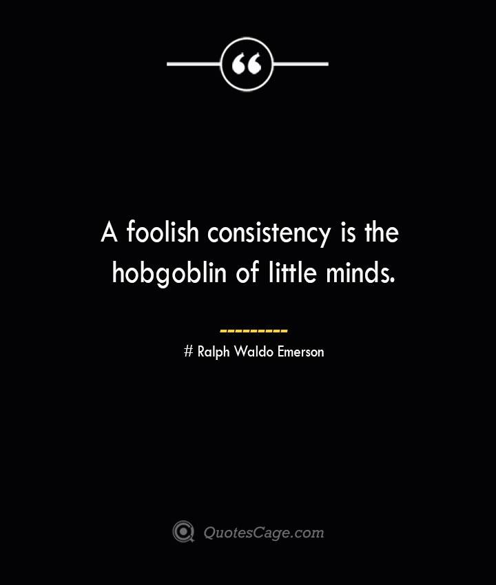 A foolish consistency is the hobgoblin of little minds.— Ralph Waldo Emerson