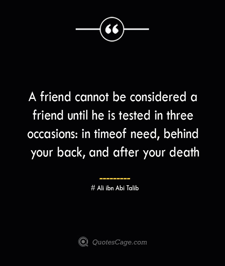 A friend cannot be considered a friend until he is tested in three occasions in timeof need behind your back and after your death — Ali ibn Abi Talib