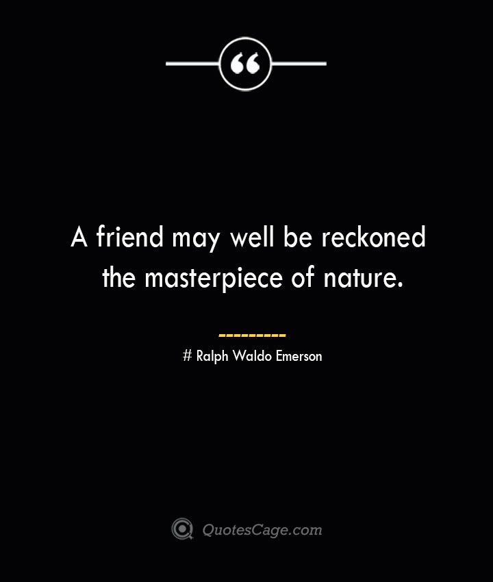 A friend may well be reckoned the masterpiece of nature.— Ralph Waldo Emerson