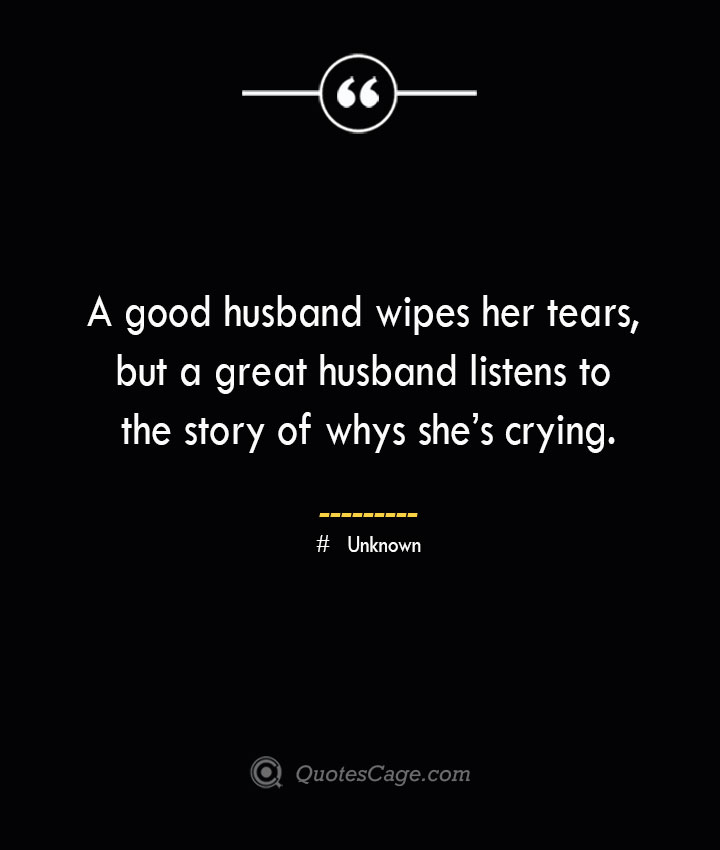 A good husband wipes her tears but a great husband listens to the story of whys shes crying. ― Unknown