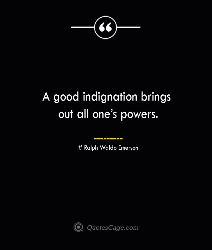 A good indignation brings out all ones powers.— Ralph Waldo Emerson