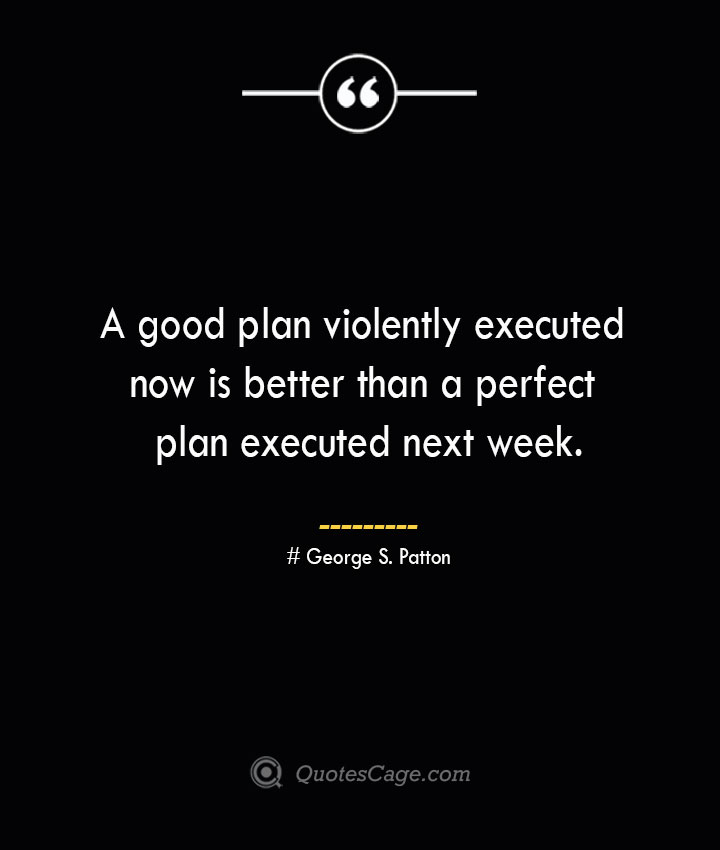 A good plan violently executed now is better than a perfect plan executed next week.— George S. Patton
