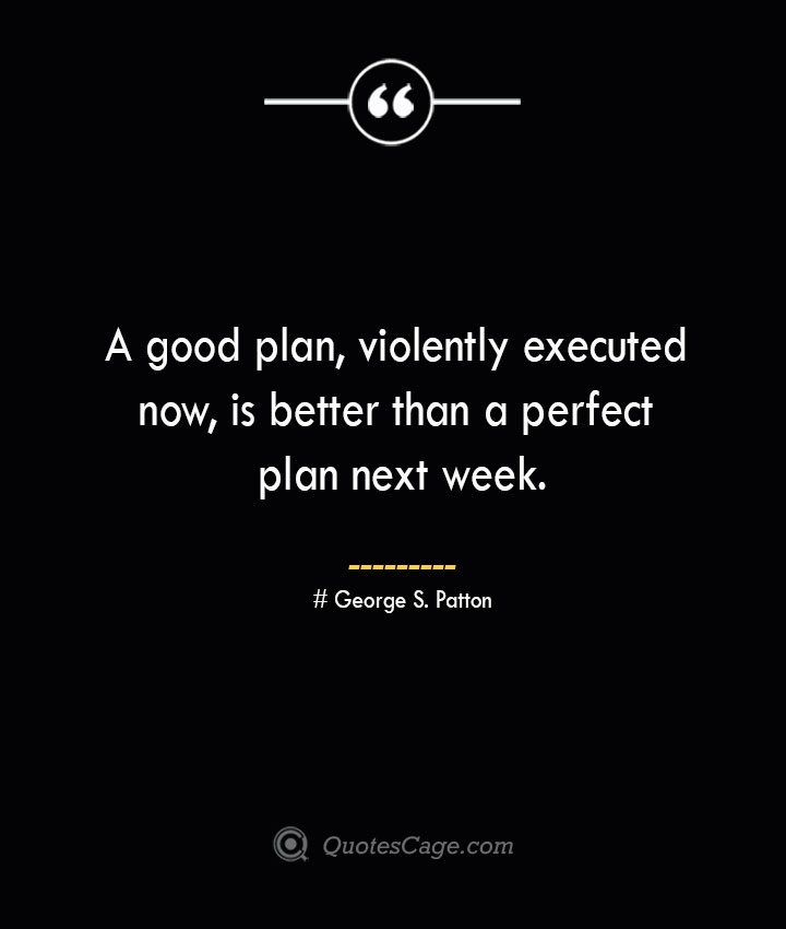 A good plan violently executed now is better than a perfect plan next week.— George S. Patton