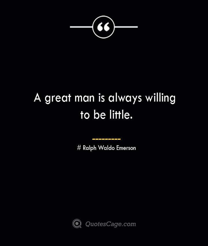 A great man is always willing to be little.— Ralph Waldo Emerson