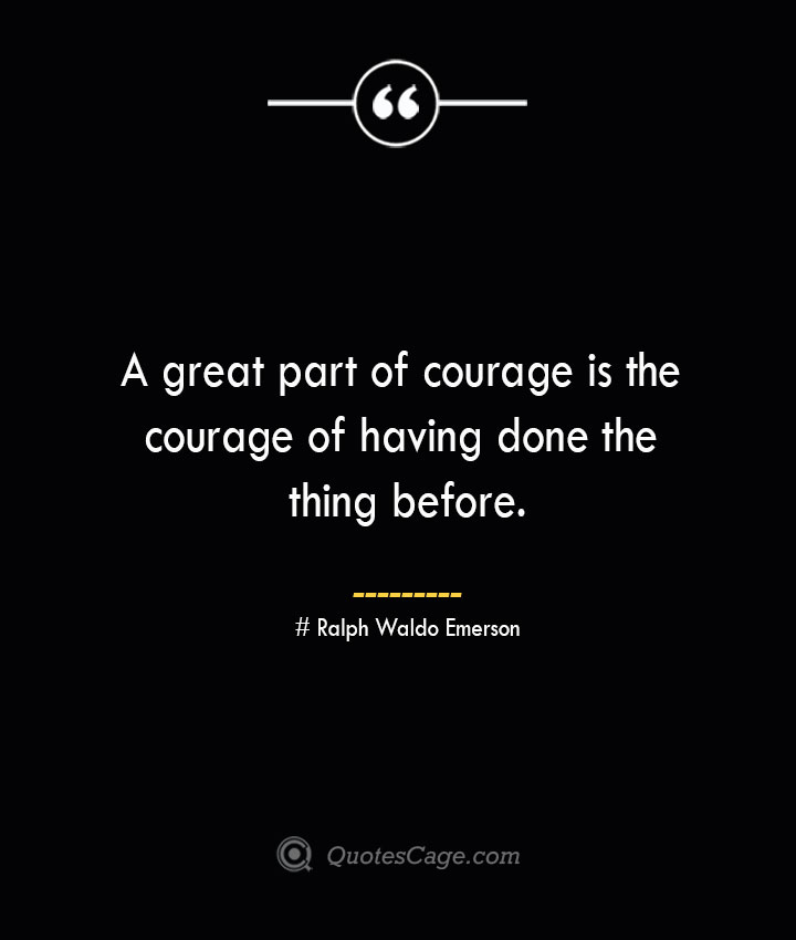 A great part of courage is the courage of having done the thing before.— Ralph Waldo Emerson