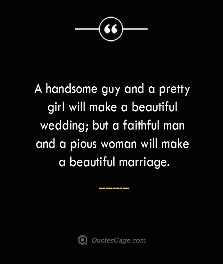 A handsome guy and a pretty girl will make a beautiful wedding but a faithful man and a pious woman will make a beautiful marriage. 1