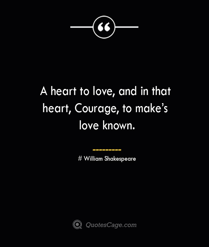 A heart to love and in that heart Courage to makes love known. William Shakespeare