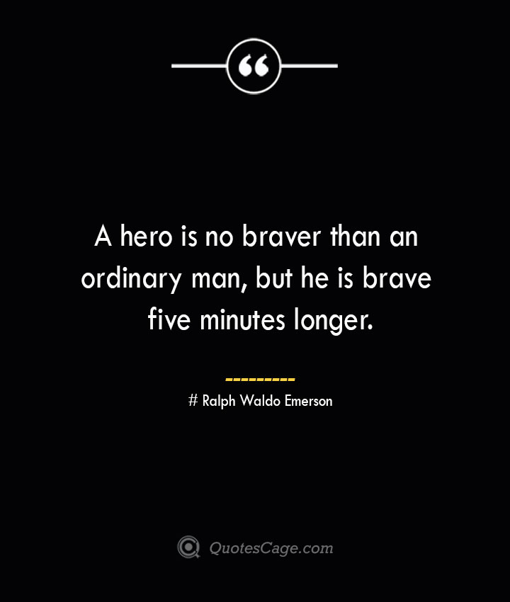 A hero is no braver than an ordinary man but he is brave five minutes longer.— Ralph Waldo Emerson