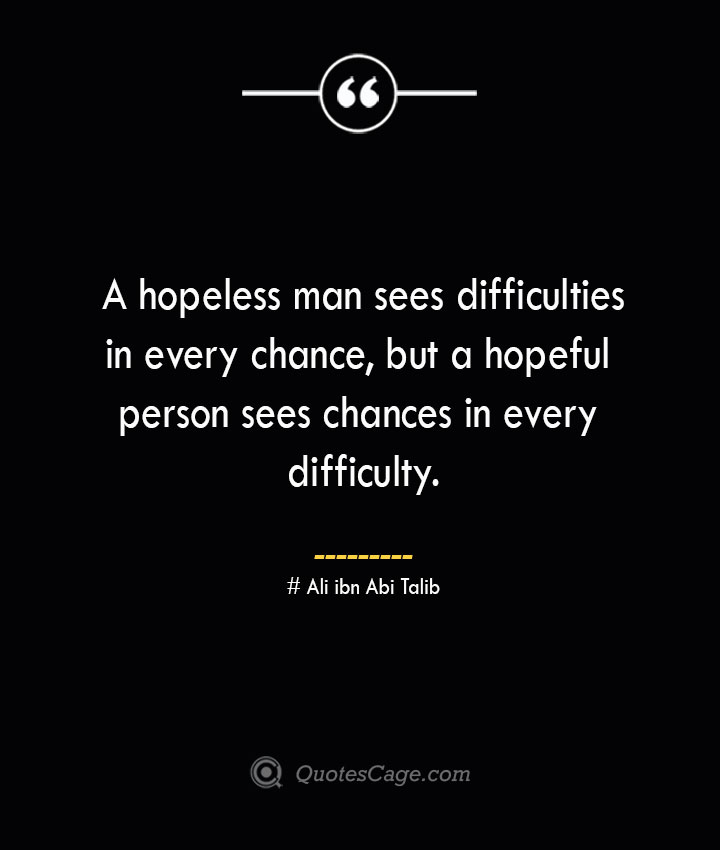 A hopeless man sees difficulties in every chance but a hopeful person sees chances in every difficulty.— Ali ibn Abi Talib