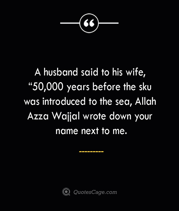 A husband said to his wife 50000 years before the sku was introduced to the sea Allah Azza Wajjal wrote down your name next to me.. 1