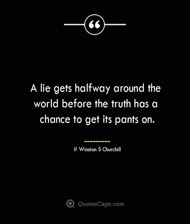 A lie gets halfway around the world before the truth has a chance to get its pants on.— Winston S Churchill