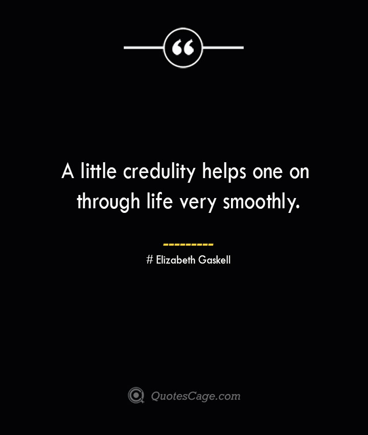 A little credulity helps one on through life very smoothly.— Elizabeth Gaskell