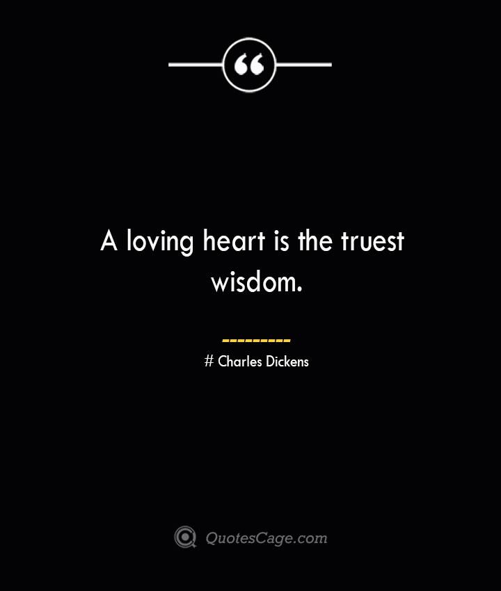 A loving heart is the truest wisdom.— Charles Dickens