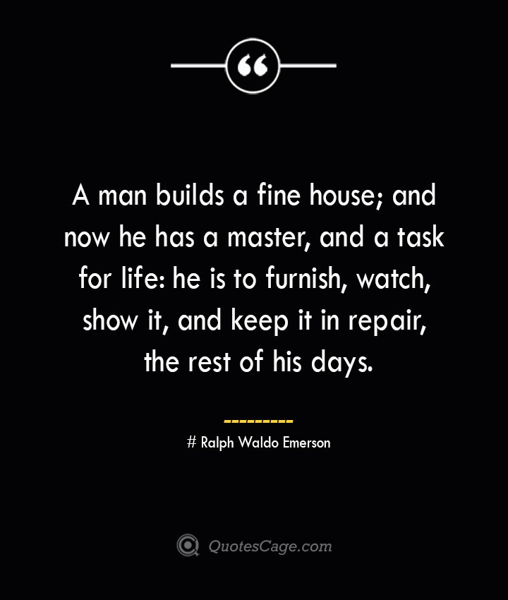 A man builds a fine house and now he has a master and a task for life he is to furnish watch show it and keep it in repair the rest of his days.— Ralph Waldo Emerson