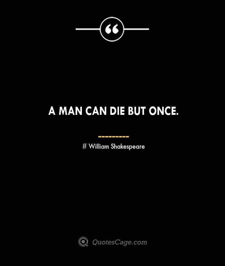 A man can die but once.— William Shakespeare