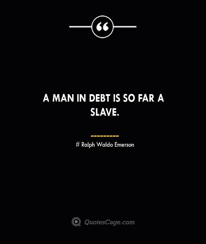 A man in debt is so far a slave.— Ralph Waldo Emerson
