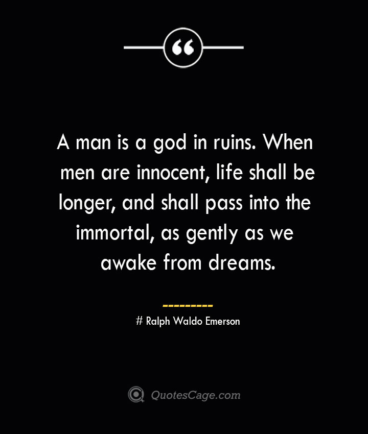 A man is a god in ruins. When men are innocent life shall be longer and shall pass into the immortal as gently as we awake from dreams.— Ralph Waldo Emerson