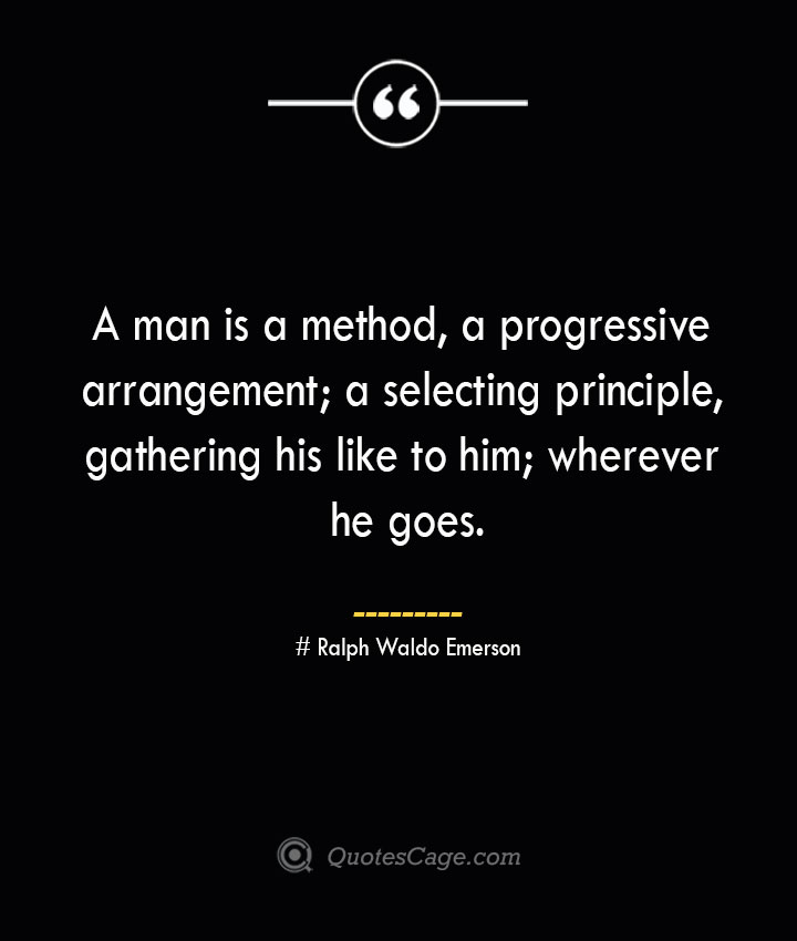 A man is a method a progressive arrangement a selecting principle gathering his like to him wherever he goes.— Ralph Waldo Emerson