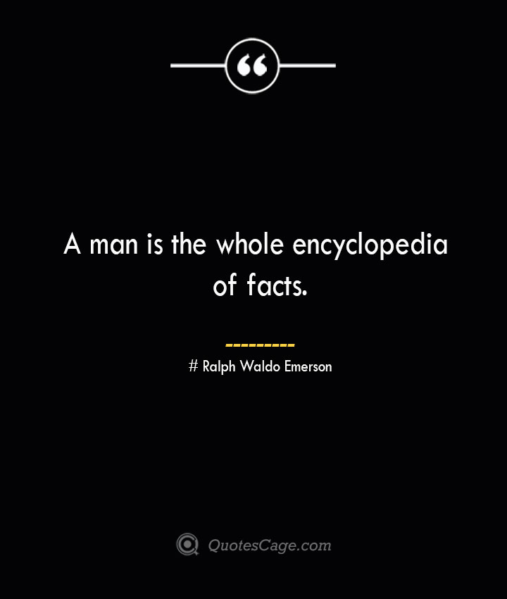 A man is the whole encyclopedia of facts.— Ralph Waldo Emerson