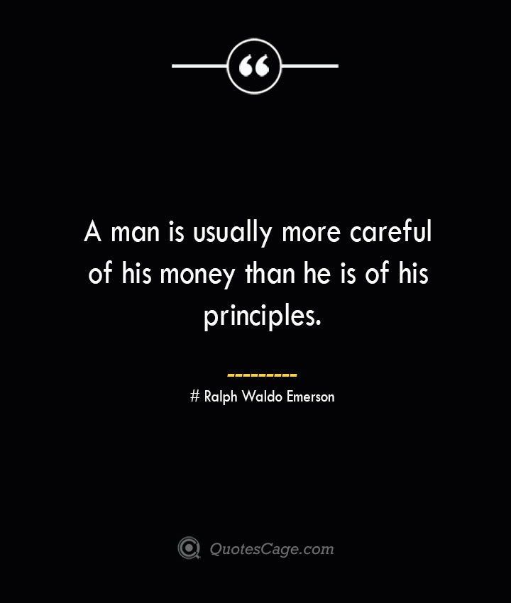 A man is usually more careful of his money than he is of his principles.— Ralph Waldo Emerson