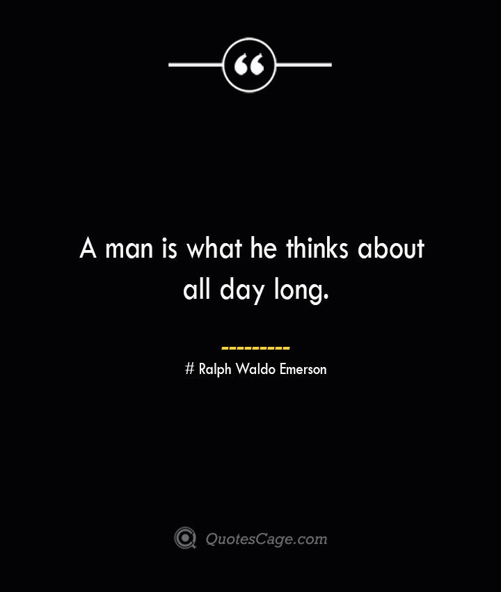 A man is what he thinks about all day long.— Ralph Waldo Emerson