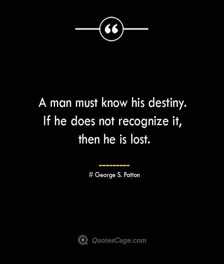 A man must know his destiny. If he does not recognize it then he is lost.— George S. Patton