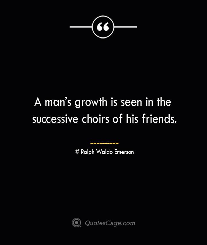 A mans growth is seen in the successive choirs of his friends.— Ralph Waldo Emerson