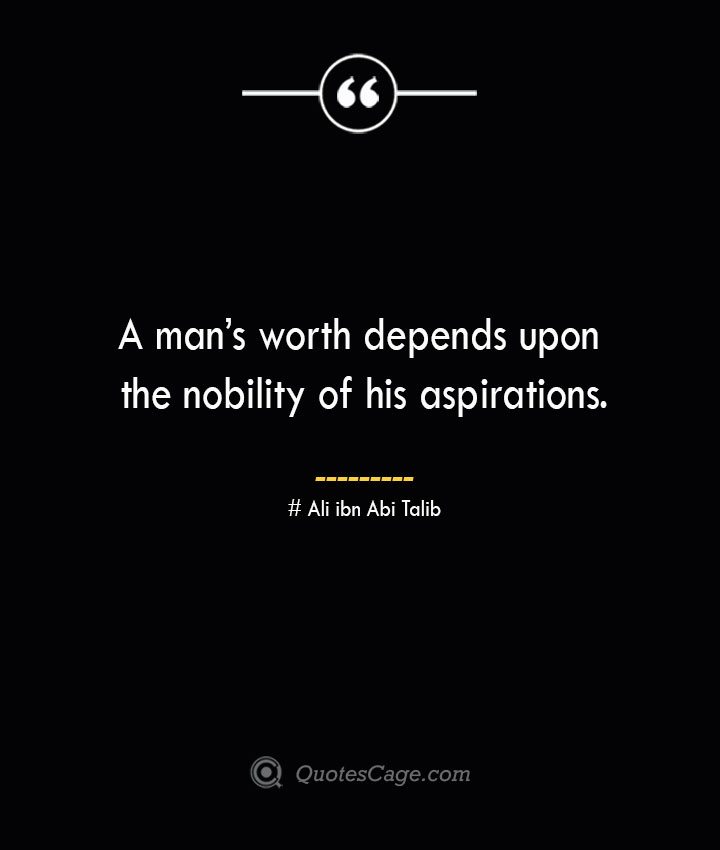 A mans worth depends upon the nobility of his aspirations.— Ali ibn Abi Talib