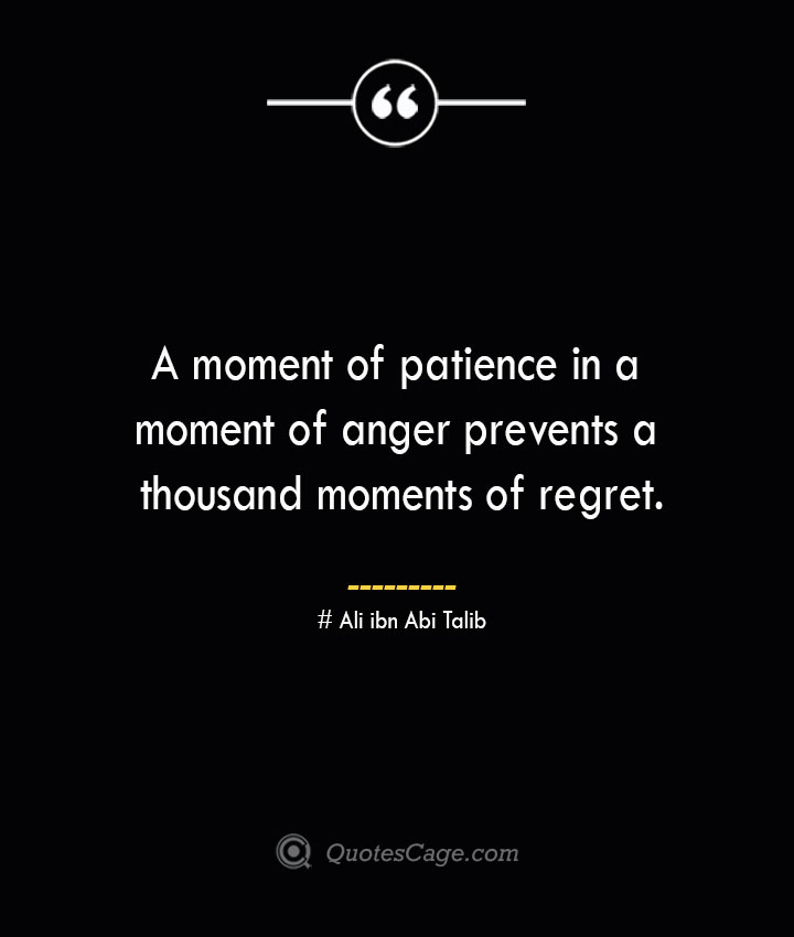 A moment of patience in a moment of anger prevents a thousand moments of regret.— Ali ibn Abi Talib