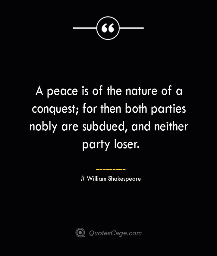 A peace is of the nature of a conquest for then both parties nobly are subdued and neither party loser. William Shakespeare