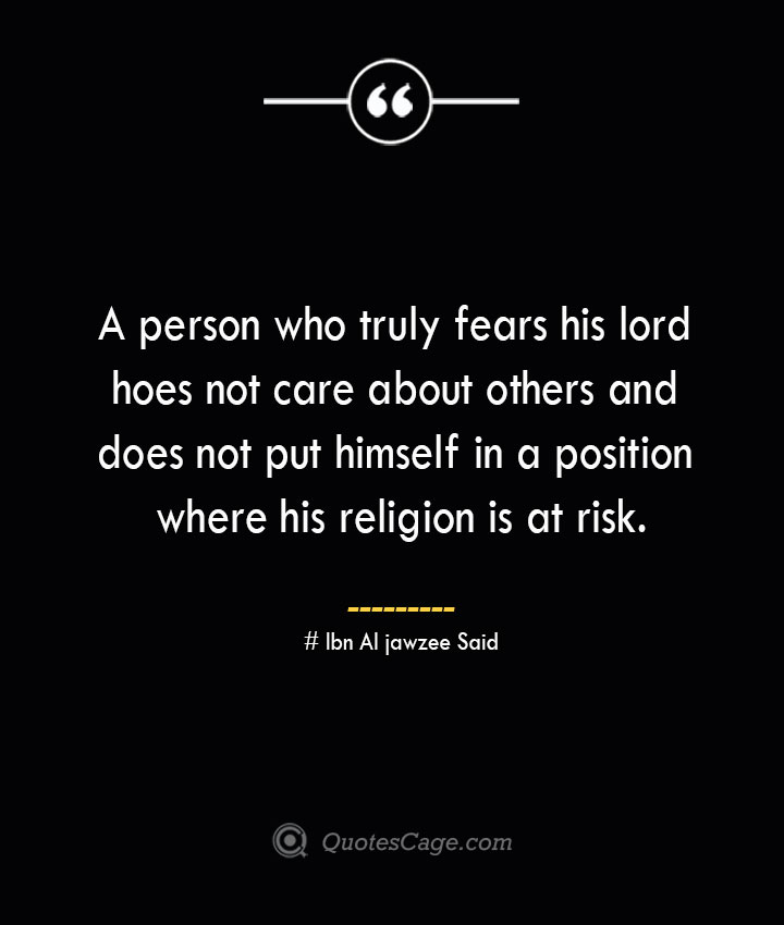 A person who truly fears his lord hoes not care about others and does not put himself in a position where his religion is at risk.— Ibn Al jawzee Said