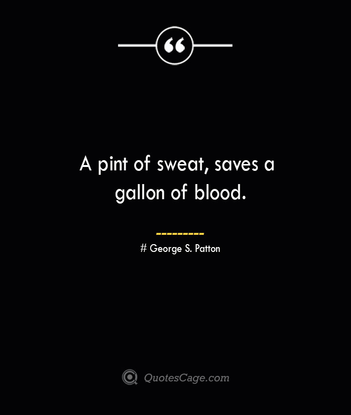 A pint of sweat saves a gallon of blood.— George S. Patton