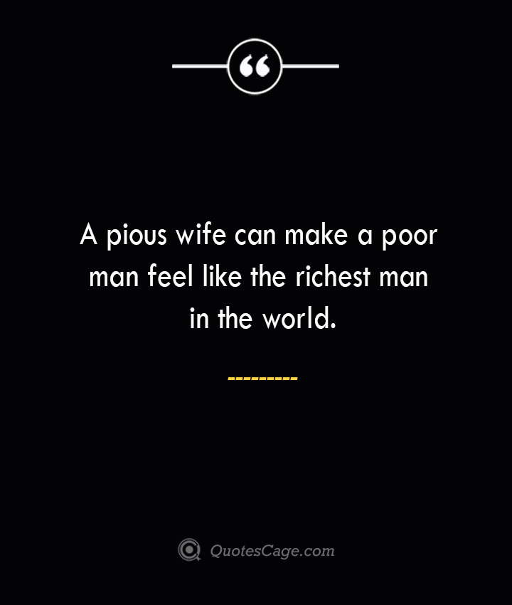 A pious wife can make a poor man feel like the richest man in the world. 1