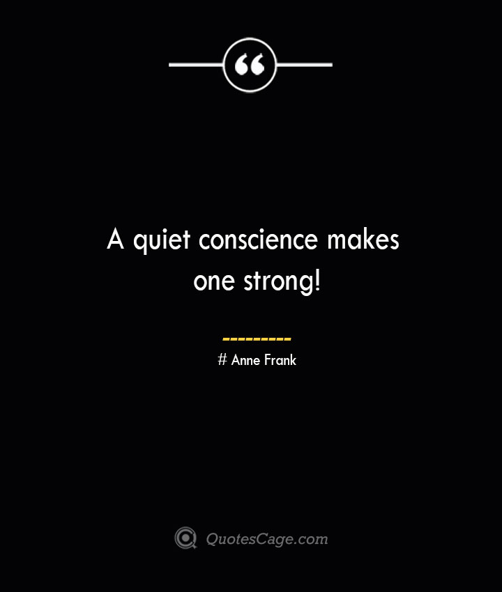 A quiet conscience makes one strong— Anne Frank