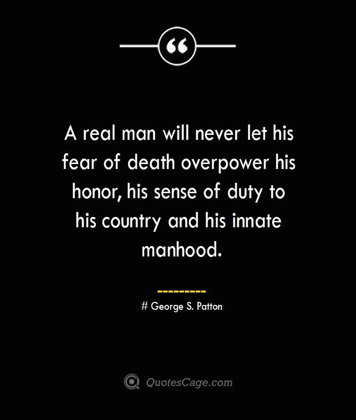 A real man will never let his fear of death overpower his honor his sense of duty to his country and his innate manhood..— George S. Patton