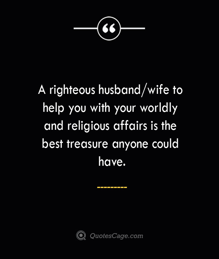 A righteous husbandwife to help you with your worldly and religious affairs is the best treasure anyone could have. 1
