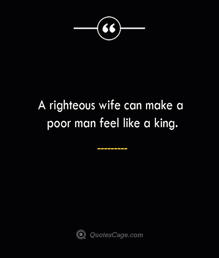 A righteous wife can make a poor man feel like a king. 1