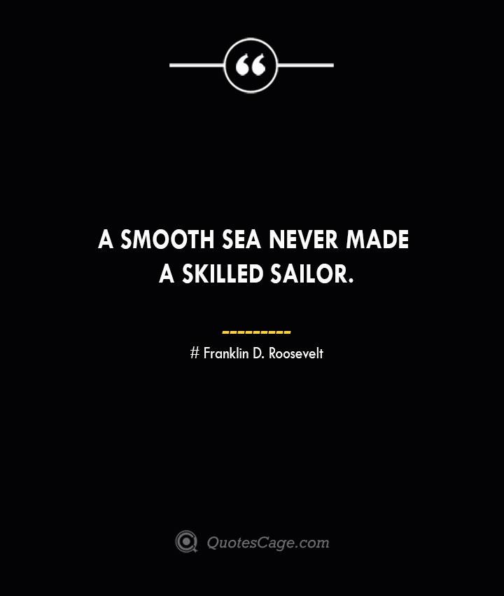 A smooth sea never made a skilled sailor.— Franklin D. Roosevelt